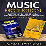 Music Production: Everything You Need to Know About Producing Music and Songwriting (Two Book...
