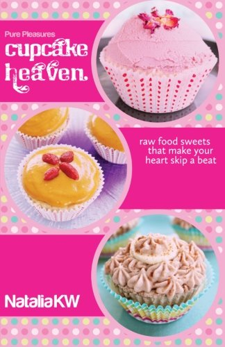 Pure Pleasures Cupcake Heaven: Raw Food Sweets That Make Your Heart Skip a Beat
