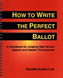 How to Write the Perfect Ballot : A Handbook for Judging High School Speech and Debate Tournaments, Austin-Lett, Genelle, 0787252743