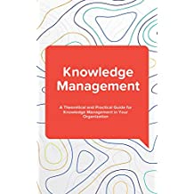 Knowledge Management: A Theoretical and Practical Guide for Knowledge Management in Your Organization