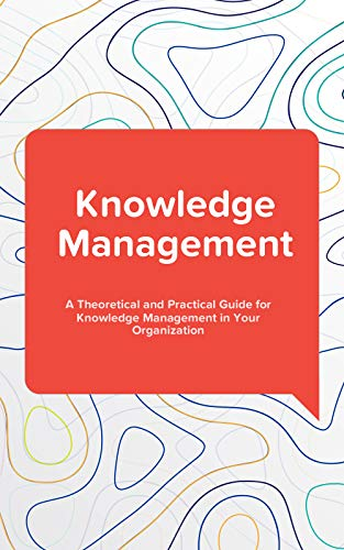 - Knowledge Management: A Theoretical and Practical Guide for Knowledge Management in Your Organization