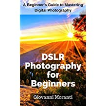 DSLR Photography for beginners: A Beginners Guide to Mastering the Basics of Digital Photography