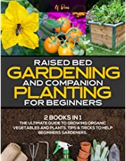 Raised Bed Garden and Companion Planting for Beginners: 2 BOOKS IN 1: The Ultimate Guide to Growing Organic Vegetables and Plants. Tips & Tricks to Help Gardeners Cultivate a Rewarding Garden!