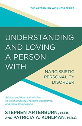 Understanding and Loving a Person with Narcissistic Personality Disorder: Biblical and Practical Wisdom to Build Empathy, Preserve Boundaries, and Show Compassion (The Arterburn Wellness Series) by [Arterburn, Stephen, Kuhlman, Patricia A]