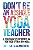img - for Don't Be an Asshole Yoga Teacher: A Studio Owner's Perspective on the Ethics of Teaching Yoga book / textbook / text book