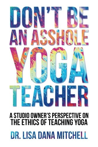 Don't Be an Asshole Yoga Teacher: A Studio Owner's Perspective on the Ethics of Teaching Yoga