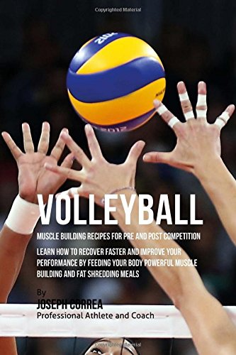 Download Volleyball Muscle Building Recipes for Pre and Post Competition: Learn how to recover faster and improve your performance by feeding your body powerful muscle building and fat shredding meals ebook