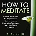 How to Meditate: Guided Meditation for Beginners with Guided Imagery, Meditation Techniques and Mindfulness Exercises Audiobook by Zhen Kung Narrated by Lloyd Rosentall