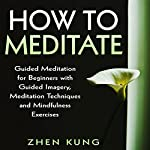 How to Meditate: Guided Meditation for Beginners with Guided Imagery, Meditation Techniques and Mindfulness Exercises | Zhen Kung