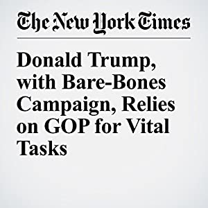 Donald Trump, with Bare-Bones Campaign, Relies on GOP for Vital Tasks