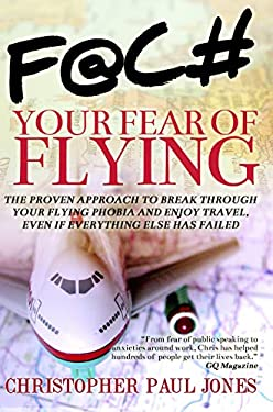 Face Your Fear of Flying: The Proven Approach to Break Through Your Flying Phobia and Enjoy Travel, Even If Everything Else Has Failed