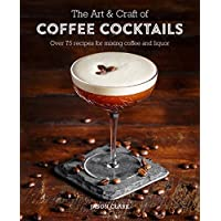 The Art & Craft of Coffee Cocktails: Over 75 Recipes for Mixing Coffee and Liquor: Over 80 Recipes for Mixing Coffee and…