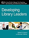 Developing Library Leaders: A How-to-do-it Manual for Coaching, Team Building, and Mentoring Library Staff (How-To-Do-It Manuals (Numbered))