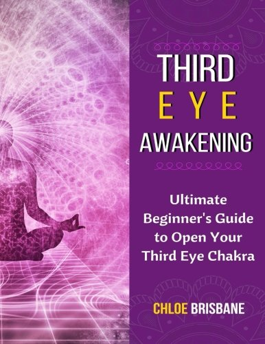 Download Third Eye Awakening: Ultimate Beginner's Guide to Open Your Third Eye Chakra (Activate and Decalcify Pineal Gland, 3rd Eye, Expand Mind Power, Astral Travel, Intuition - Book 1) PDF