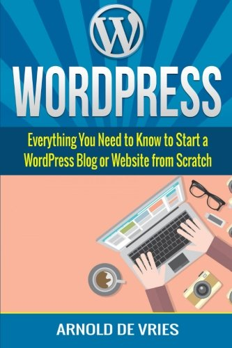 WordPress: Beginners Guide To Starting A WordPress Blog Or Website From Scratch