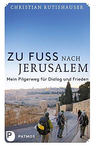 Zu Fuß nach Jerusalem - Mein Pilgerweg für Dialog und Frieden