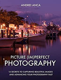 Picture (Im)perfect Photography: 14 Secrets to Capturing Beautiful Images and Advancing Your Photography Fast by [Anca, Andrei]