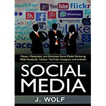 Social Media: Master, Manipulate, and Dominate Social Media Marketing With Facebook, Twitter, YouTube, Instagram and LinkedIn (Social Media, Social Media ... Twitter, Youtube, Instagram, Pinterest)