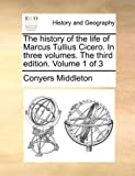 The History of the Life of Marcus Tullius Cicero in Three Volumes the Third Edition Volume 1 Of, Conyers Middleton, 1140652311