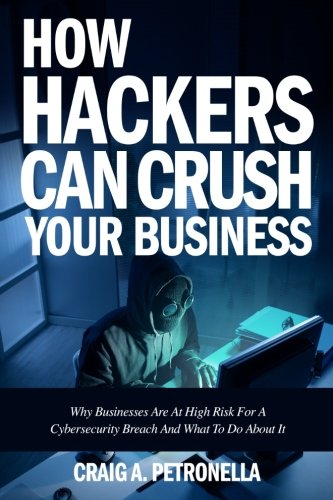 How Hackers Can Crush Your Business  Why Most Businesses Dont Have A Clue About Cybersecurity Or What To Do About It  Learn The Latest Cyber Security  Compliance  Laws And Risk Management Solutions