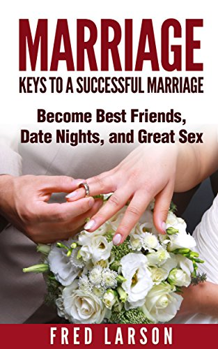 Marriage: Keys to a Successful Marriage (Becoming Best Friends, Date Night, and Great Sex) (Marriage Help, Repair your Marriage, How to fix a marriage)