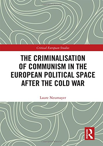 The Criminalisation of Communism in the European Political Space after the Cold War (Critical European Studies) by Laure Neumayer