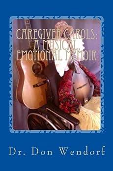 CAREGIVER CAROLS: A Musical, Emotional Memoir by [Wendorf, Don]