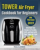 Tower Air Fryer Cookbook for Beginners UK Version: Amazingly Easy Recipes to Fry, Bake, Grill, and Roast with Your Tower...
