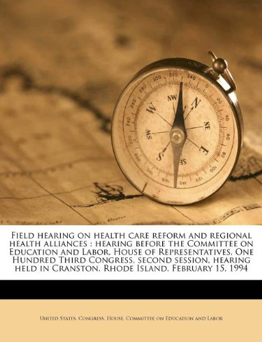Field hearing on health care reform and regional health alliances: hearing before the Committee on Education and Labor, House of Representatives, One ... in Cranston, Rhode Island, February 15, 1994 ebook