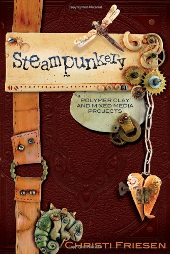 By Christi Friesen - Steampunkery: Polymer Clay and Mixed Media Projects (12/17/09) by Don't Eat Any Bugs Productions