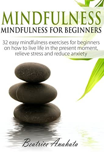 Mindfulness: Mindfulness for beginners: 32 easy mindfulness exercises for beginners on how to live life in the present moment, relieve stress and reduce anxiety