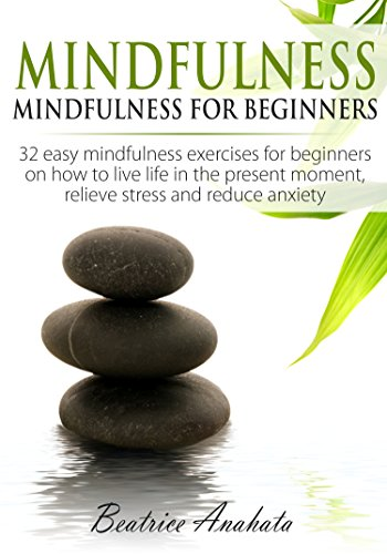 Mindfulness: Mindfulness for beginners: 32 easy mindfulness exercises for beginners on how to live life in the present moment, relieve stress and reduce anxiety. (English Edition)