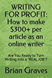 "WRITING FOR PROFIT: How to make $300+ per article as an online writer: Are You Ready to Turn Writing Into a ""REAL JOB""?"