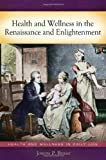 Health and Wellness in the Renaissance and Enlightenment, Ph.D., Joseph P Byrne, 0313381364