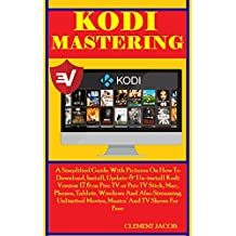 Kodi Mastering: A Simplified Guide With Pictures On How To Download, Install, Update &  Un-install Kodi Version 17.6 on  Fire TV or Fire TV Stick, Mac, ... Tablets. Windows And Streaming Unlimited