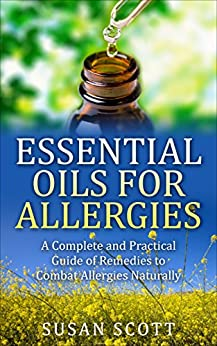 Essential Oils For Allergies: A Complete Practical Guide of Natural Remedies and Ailments by [Scott, Susan]