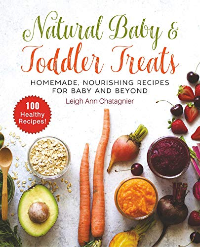 Natural Baby & Toddler Treats: Homemade, Nourishing Recipes for Baby and Beyond by Leigh Ann Chatagnier