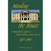Minding the House: A Biographical Guide to Prince Edward Island MLAs, 1873-1993