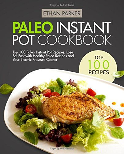 Paleo Instant Pot Cookbook: Top 100 Paleo Instant Pot Recipes; Lose Fat Fast with Healthy Paleo Recipes and Your Electric Pressure Cooker by Ethan Parker