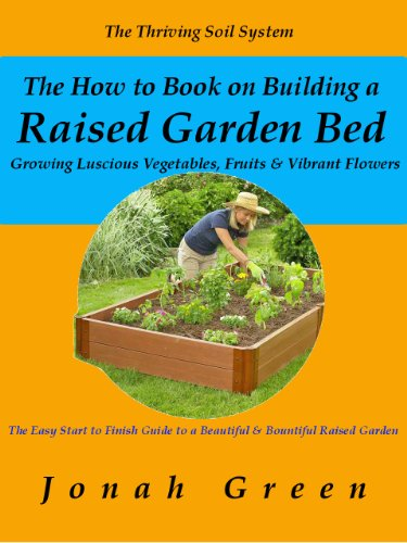 The How to Book on Building a Raised Garden Bed: Growing Luscious Vegetables, Fruits & Vibrant Flowers/The Thriving Soil System (The Jonah Green Gardening Series 2)