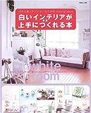 白いインテリアが上手につくれる本―小さな家・マンションのためのLiving idea (別冊美しい部屋)