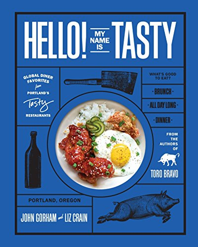 Hello! My Name Is Tasty: Global Diner Favorites from Portland's Tasty Restaurants by John Gorham, Liz Crain