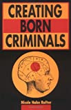 Creating Born Criminals, Rafter, Nicole H., 025206741X