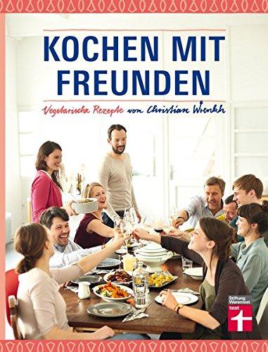Kochen mit Freunden: Vegetarische Rezepte von Christian Wrenkh