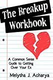 The Breakup Workbook: A Common Sense Guide to Getting Over Your Ex