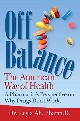 Off Balance, The American Way of Health: A Pharmacist's Perspective on Why Drugs Don't Work