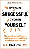 How to be Successful by Being Yourself: The Surprising Truth About Turning Fear and Doubt into Confidence and Success (Little Books)