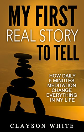 My First Real Story To Tell: How Daily 5 Minutes Meditation Change Everything In My Life