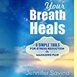 Your Breath Heals: Six Simple Tools for Stress Reduction or Managing Pain | Jennifer Savino