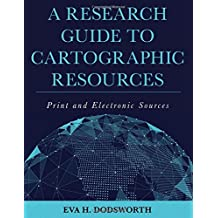 A Research Guide to Cartographic Resources: Print and Electronic Sources